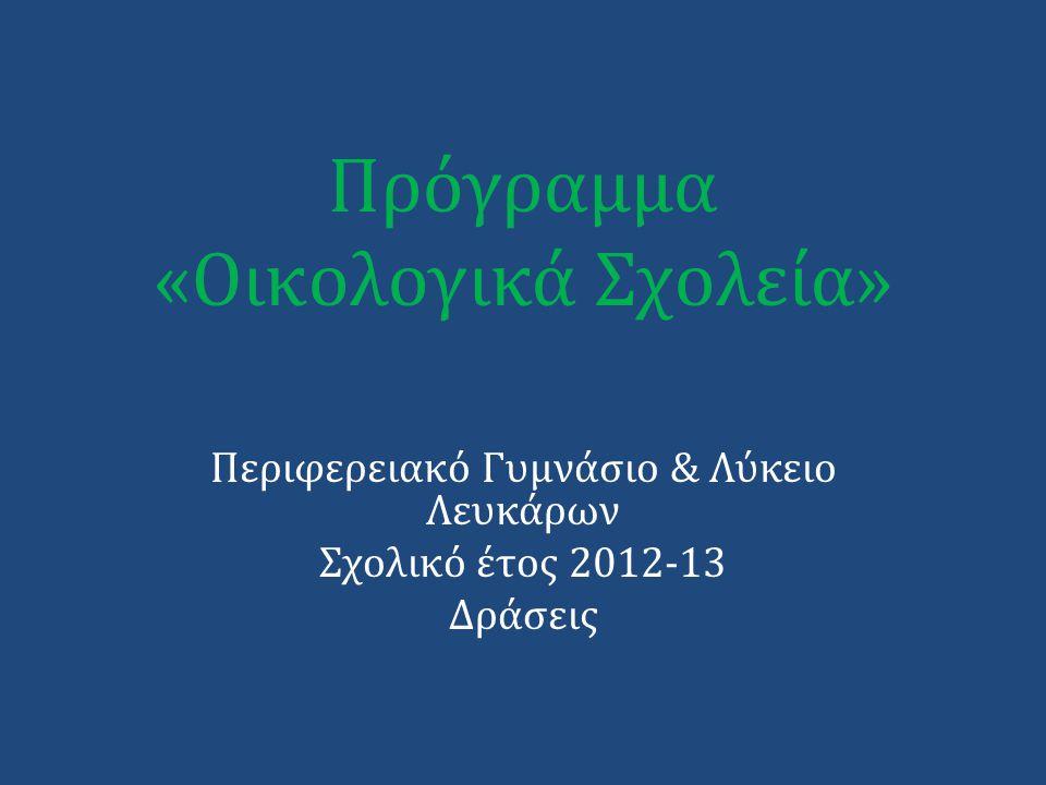 Πρόγραμμα «Οικολογικά Σχολεία» Περιφερειακό Γυμνάσιο & Λύκειο Λευκάρων Σχολικό έτος 2012-13 Δράσεις
