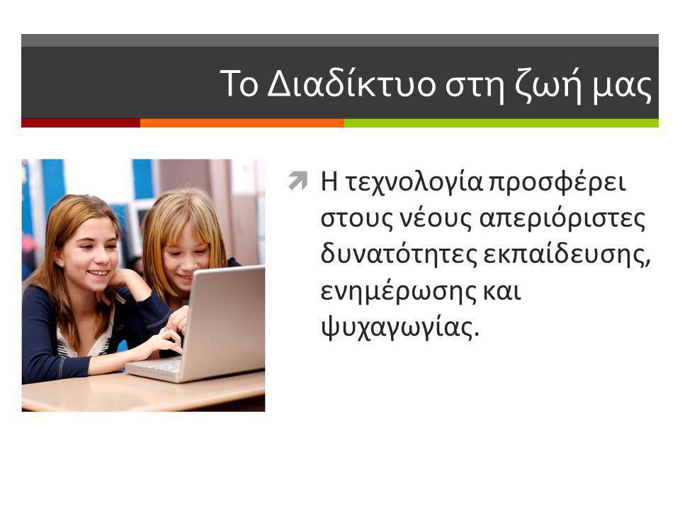 Το Διαδίκτυο στη ζωή μας  Η τεχνολογία προσφέρει στους νέους απεριόριστες δυνατότητες εκπαίδευσης, ενημέρωσης και ψυχαγωγίας.