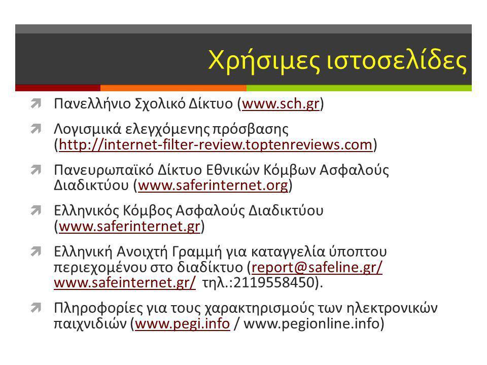 Χρήσιμες ιστοσελίδες  Πανελλήνιο Σχολικό Δίκτυο (www.sch.gr)www.sch.gr  Λογισμικά ελεγχόμενης πρόσβασης (http://internet-filter-review.toptenreviews.com)http://internet-filter-review.toptenreviews.com  Πανευρωπαϊκό Δίκτυο Εθνικών Κόμβων Ασφαλούς Διαδικτύου (www.saferinternet.org)www.saferinternet.org  Ελληνικός Κόμβος Ασφαλούς Διαδικτύου (www.saferinternet.gr)www.saferinternet.gr  Ελληνική Ανοιχτή Γραμμή για καταγγελία ύποπτου περιεχομένου στο διαδίκτυο (report@safeline.gr/ www.safeinternet.gr/ τηλ.:2119558450).report@safeline.gr/ www.safeinternet.gr/  Πληροφορίες για τους χαρακτηρισμούς των ηλεκτρονικών παιχνιδιών (www.pegi.info / www.pegionline.info)www.pegi.info