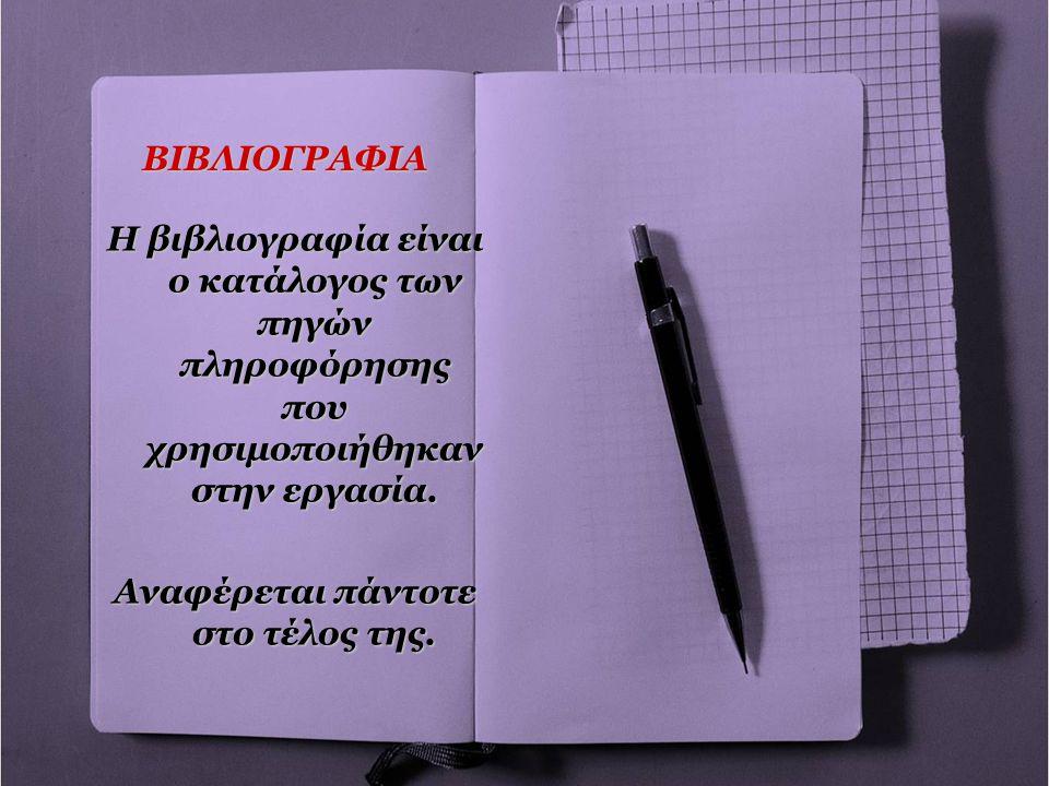 ΒΙΒΛΙΟΓΡΑΦΙΑ Η βιβλιογραφία είναι ο κατάλογος των πηγών πληροφόρησης που χρησιμοποιήθηκαν στην εργασία. Αναφέρεται πάντοτε στο τέλος της.