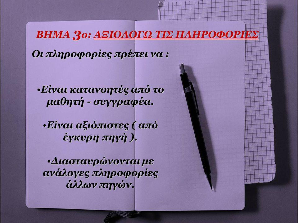 ΒΗΜΑ 3 ο: ΑΞΙΟΛΟΓΩ ΤΙΣ ΠΛΗΡΟΦΟΡΙΕΣ Οι πληροφορίες πρέπει να : •Είναι κατανοητές από το μαθητή - συγγραφέα. •Είναι αξιόπιστες ( από έγκυρη πηγή ). •Δια