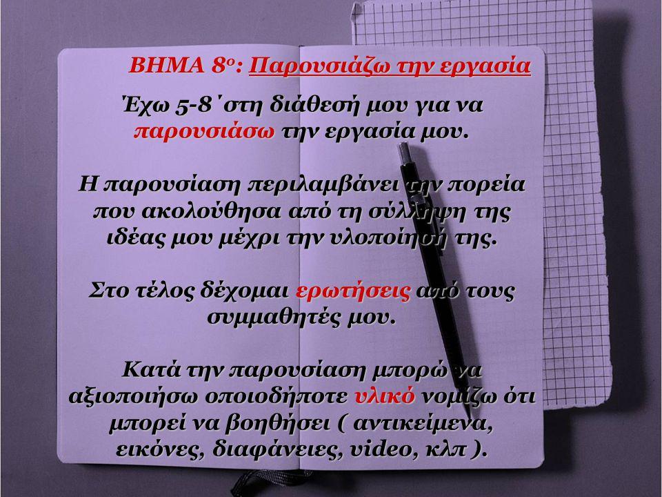 ΒΗΜΑ 8 ο : Παρουσιάζω την εργασία Έχω 5-8΄στη διάθεσή μου για να παρουσιάσω την εργασία μου. Η παρουσίαση περιλαμβάνει την πορεία που ακολούθησα από τ