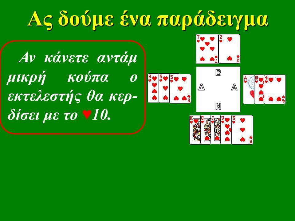 Ας δούμε ένα παράδειγμα Αντίθετα, παί- ζοντας τον ♥ Κ, ή την ♥ Q ή τον ♥ J χάνετε μεν από τον ♥ Α, αλλά κάνετε άμεσα κερδιζό- μενες τις υπόλοιπες λεβέ σας.