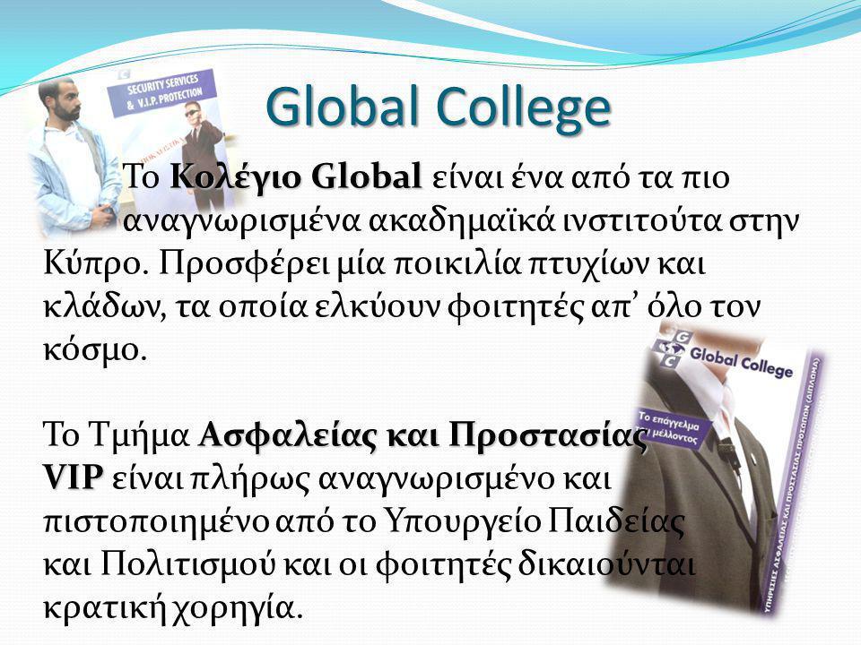 Global College Κολέγιο Global Το Κολέγιο Global είναι ένα από τα πιο αναγνωρισμένα ακαδημαϊκά ινστιτούτα στην Κύπρο. Προσφέρει μία ποικιλία πτυχίων κα