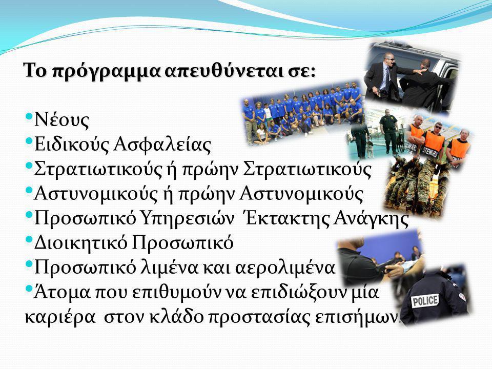 Το πρόγραμμα απευθύνεται σε: • Nέους • Eιδικούς Aσφαλείας • Στρατιωτικούς ή πρώην Στρατιωτικούς • Αστυνομικούς ή πρώην Αστυνομικούς • Προσωπικό Υπηρεσ