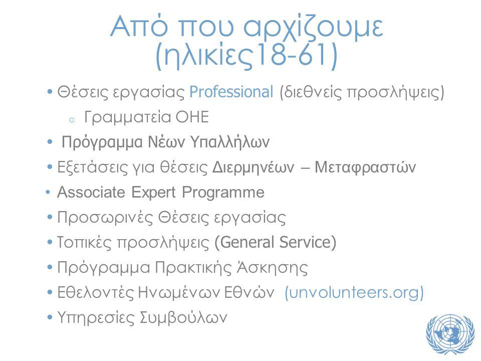 Από που αρχίζουμε (ηλικίες18-61) •Θέσεις εργασίας Professional (διεθνείς προσλήψεις) o Γραμματεία ΟΗΕ • Πρόγραμμα Νέων Υπαλλήλων •Εξετάσεις για θέσεις Διερμηνέων – Μεταφραστών •Associate Expert Programme •Προσωρινές Θέσεις εργασίας •Τοπικές προσλήψεις (General Service) •Πρόγραμμα Πρακτικής Άσκησης •Εθελοντές Ηνωμένων Εθνών (unvolunteers.org) •Υπηρεσίες Συμβούλων