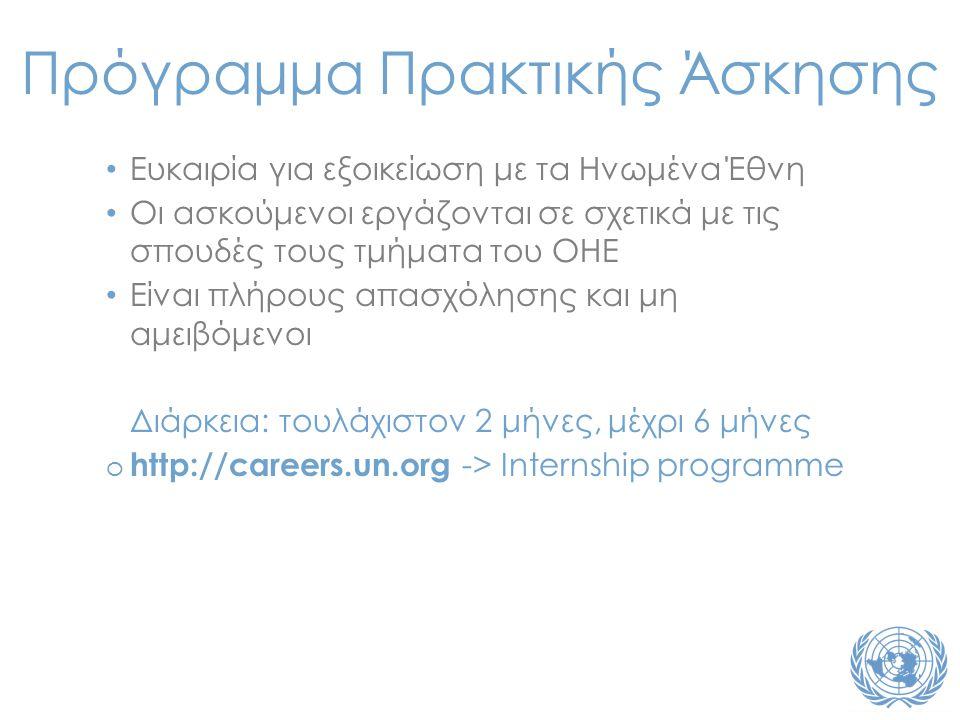 • Ευκαιρία για εξοικείωση με τα Ηνωμένα Έθνη • Οι ασκούμενοι εργάζονται σε σχετικά με τις σπουδές τους τμήματα του ΟΗΕ • Είναι πλήρους απασχόλησης και μη αμειβόμενοι Διάρκεια: τουλάχιστον 2 μήνες, μέχρι 6 μήνες o http://careers.un.org -> Internship programme