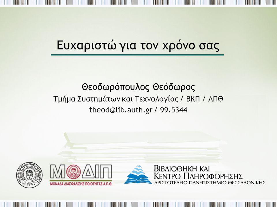 Ευχαριστώ για τον χρόνο σας Θεοδωρόπουλος Θεόδωρος Τμήμα Συστημάτων και Τεχνολογίας / ΒΚΠ / ΑΠΘ theod@lib.auth.gr / 99.5344