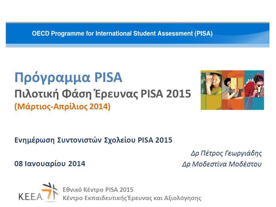 Πρόγραμμα PISA Πιλοτική Φάση Έρευνας PISA 2015 (Μάρτιος-Απρίλιος 2014) Ενημέρωση Συντονιστών Σχολείου PISA 2015 08 Ιανουαρίου 2014 Εθνικό Κέντρο PISA 2015 Κέντρο Εκπαιδευτικής Έρευνας και Αξιολόγησης Δρ Πέτρος Γεωργιάδης Δρ Μοδεστίνα Μοδέστου