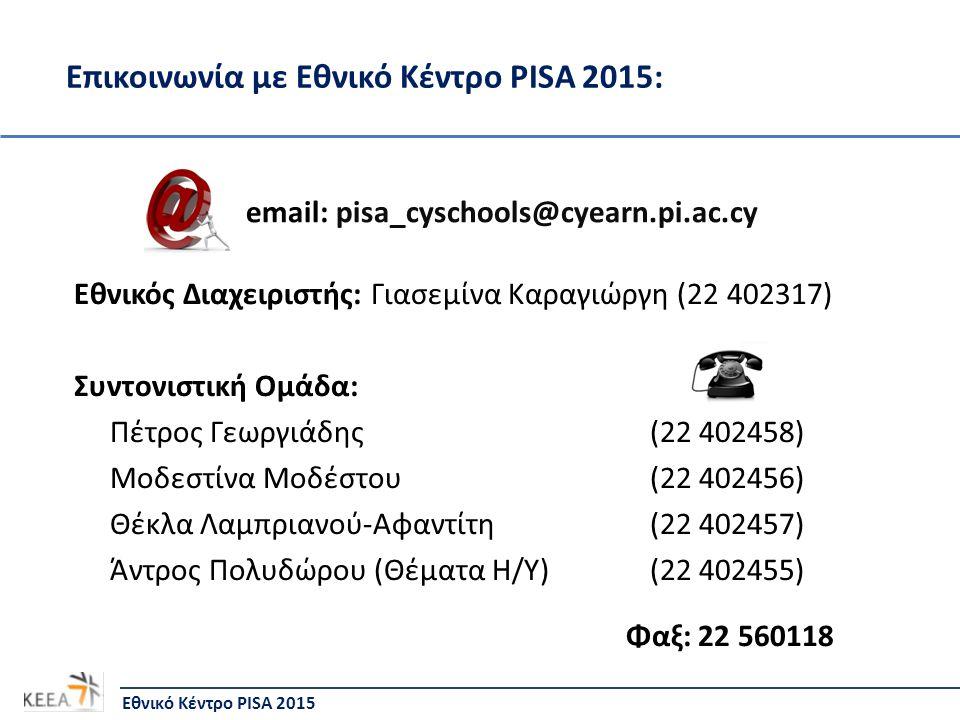 Επικοινωνία με Εθνικό Κέντρο PISA 2015: Εθνικό Κέντρο PISA 2015 email: pisa_cyschools@cyearn.pi.ac.cy Εθνικός Διαχειριστής: Γιασεμίνα Καραγιώργη (22 402317) Συντονιστική Ομάδα: Πέτρος Γεωργιάδης (22 402458) Μοδεστίνα Μοδέστου (22 402456) Θέκλα Λαμπριανού-Αφαντίτη (22 402457) Άντρος Πολυδώρου (Θέματα Η/Υ) (22 402455) Φαξ: 22 560118