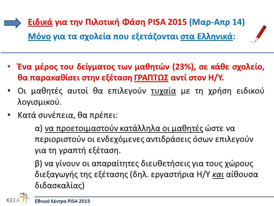 Ειδικά για την Πιλοτική Φάση PISA 2015 (Μαρ-Απρ 14) • Ένα μέρος του δείγματος των μαθητών (23%), σε κάθε σχολείο, θα παρακαθίσει στην εξέταση ΓΡΑΠΤΩΣ αντί στον Η/Υ.