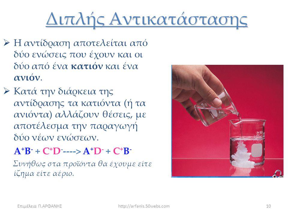 Επιμέλεια Π.ΑΡΦΑΝΗΣhttp://arfanis.50webs.com9 Απλής Αντικατάστασης Δυο διαφορετικά κατιόντα αλλάζουν θέσεις για να συνδυαστούν με το ίδιο ανιόν(συνήθω