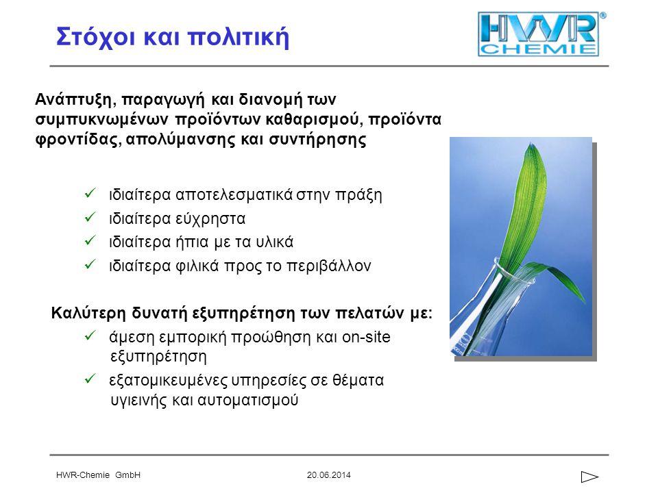 HWR-Chemie GmbH20.06.2014 Στόχοι και πολιτική  ιδιαίτερα αποτελεσματικά στην πράξη  ιδιαίτερα εύχρηστα  ιδιαίτερα ήπια με τα υλικά  ιδιαίτερα φιλικά προς το περιβάλλον Καλύτερη δυνατή εξυπηρέτηση των πελατών με:  άμεση εμπορική προώθηση και on-site εξυπηρέτηση  εξατομικευμένες υπηρεσίες σε θέματα υγιεινής και αυτοματισμού Ανάπτυξη, παραγωγή και διανομή των συμπυκνωμένων προϊόντων καθαρισμού, προϊόντα φροντίδας, απολύμανσης και συντήρησης