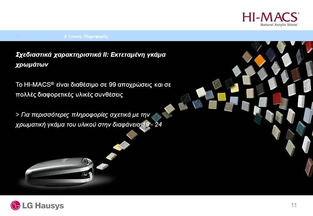 11 Σχεδιαστικά χαρακτηριστικά II: Εκτεταμένη γκάμα χρωμάτων Το HI-MACS ® είναι διαθέσιμο σε 99 αποχρώσεις και σε πολλές διαφορετικές υλικές συνθέσεις > Για περισσότερες πληροφορίες σχετικά με την χρωματική γκάμα του υλικού στην διαφάνεια 19 - 24 1.
