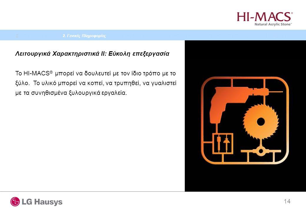 14 Λειτουργικά Χαρακτηριστικά II: Εύκολη επεξεργασία Το HI-MACS ® μπορεί να δουλευτεί με τον ίδιο τρόπο με το ξύλο. Το υλικό μπορεί να κοπεί, να τρυπη