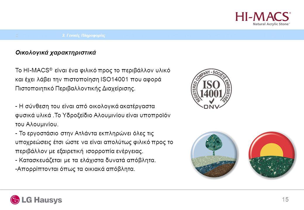 15 Οικολογικά χαρακτηριστικά Το HI-MACS ® είναι ένα φιλικό προς το περιβάλλον υλικό και έχει λάβει την πιστοποίηση ISO14001 που αφορά Πιστοποιητικό Περιβαλλοντικής Διαχείρισης.