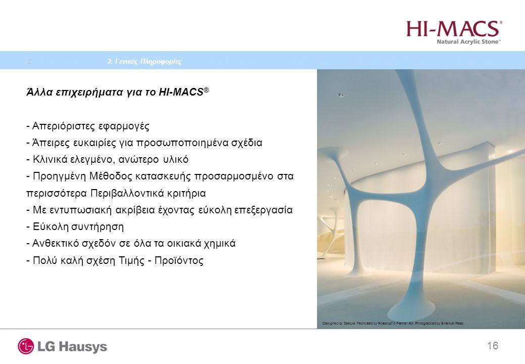 16 Άλλα επιχειρήματα για το HI-MACS ® - Απεριόριστες εφαρμογές - Άπειρες ευκαιρίες για προσωποποιημένα σχέδια - Κλινικά ελεγμένο, ανώτερο υλικό - Προηγμένη Μέθοδος κατασκευής προσαρμοσμένο στα περισσότερα Περιβαλλοντικά κριτήρια - Με εντυπωσιακή ακρίβεια έχοντας εύκολη επεξεργασία - Εύκολη συντήρηση - Ανθεκτικό σχεδόν σε όλα τα οικιακά χημικά - Πολύ καλή σχέση Τιμής - Προϊόντος Designed by 3deluxe.