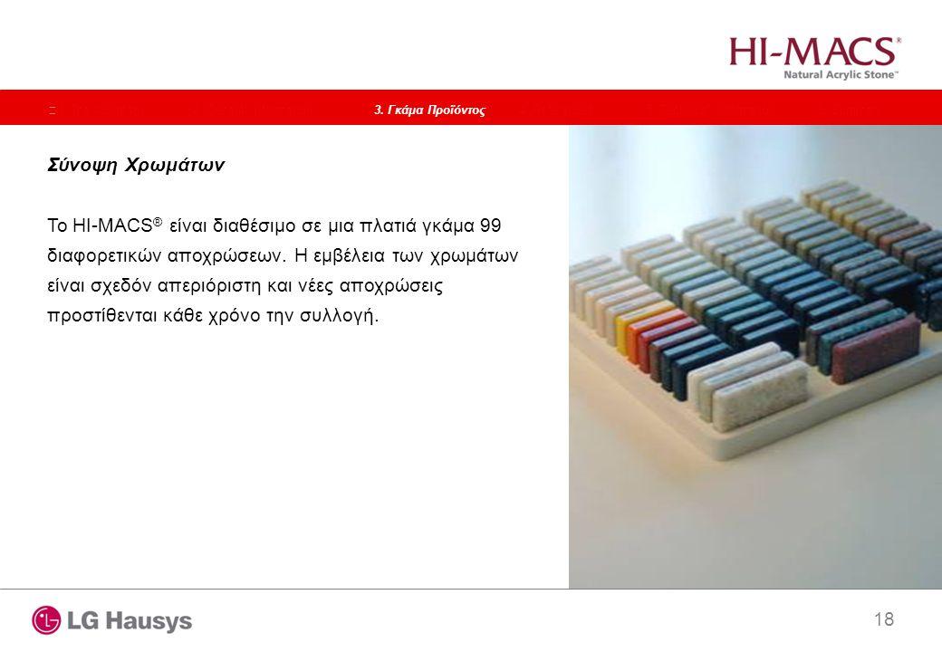 18 Σύνοψη Χρωμάτων Το HI-MACS ® είναι διαθέσιμο σε μια πλατιά γκάμα 99 διαφορετικών αποχρώσεων. Η εμβέλεια των χρωμάτων είναι σχεδόν απεριόριστη και ν