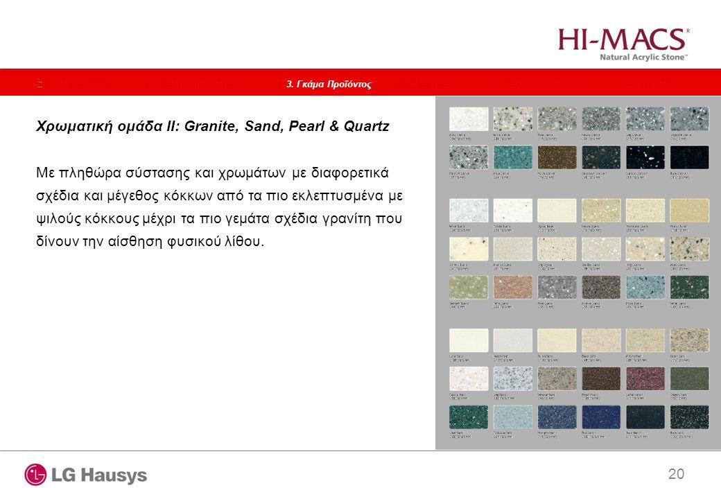 20 Χρωματική ομάδα II: Granite, Sand, Pearl & Quartz Με πληθώρα σύστασης και χρωμάτων με διαφορετικά σχέδια και μέγεθος κόκκων από τα πιο εκλεπτυσμένα με ψιλούς κόκκους μέχρι τα πιο γεμάτα σχέδια γρανίτη που δίνουν την αίσθηση φυσικού λίθου.