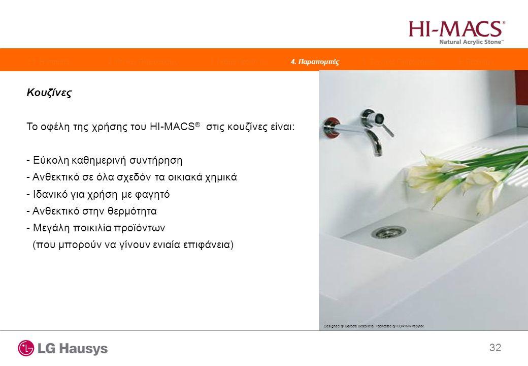 32 Κουζίνες Το οφέλη της χρήσης του HI-MACS ® στις κουζίνες είναι: - Εύκολη καθημερινή συντήρηση - Ανθεκτικό σε όλα σχεδόν τα οικιακά χημικά - Ιδανικό