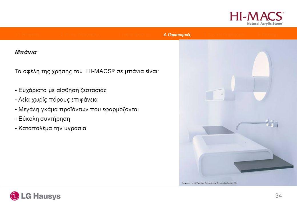 34 Μπάνια Τα οφέλη της χρήσης του HI-MACS ® σε μπάνια είναι: - Ευχάριστο με αίσθηση ζεστασιάς - Λεία χωρίς πόρους επιφάνεια - Μεγάλη γκάμα προϊόντων που εφαρμόζονται - Εύκολη συντήρηση - Καταπολέμα την υγρασία Designed by UsTogether.