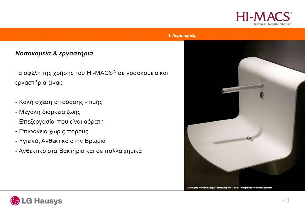 41 Νοσοκομεία & εργαστήρια Τα οφέλη της χρήσης του HI-MACS ® σε νοσοκομεία και εργαστήρια είναι: - Καλή σχέση απόδοσης - τιμής - Μεγάλη διάρκεια ζωής - Επεξεργασία που είναι αόρατη - Επιφάνεια χωρίς πόρους - Υγιεινό, Ανθεκτικό στην Βρωμιά - Ανθεκτικό στα Βακτήρια και σε πολλά χημικά Designed by Denovo Design.