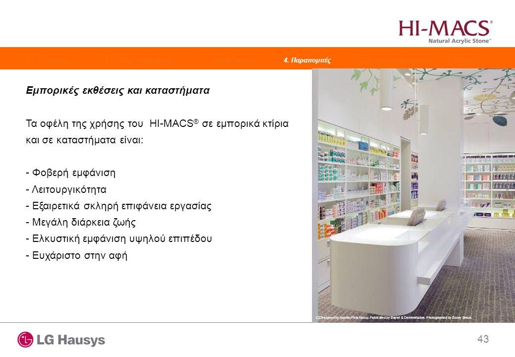 43 Εμπορικές εκθέσεις και καταστήματα Τα οφέλη της χρήσης του HI-MACS ® σε εμπορικά κτίρια και σε καταστήματα είναι: - Φοβερή εμφάνιση - Λειτουργικότητα - Εξαιρετικά σκληρή επιφάνεια εργασίας - Μεγάλη διάρκεια ζωής - Ελκυστική εμφάνιση υψηλού επιπέδου - Ευχάριστο στην αφή Designed by Ippolito Fleiz Group.