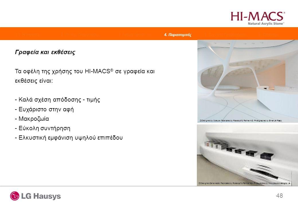 48 Γραφεία και εκθέσεις Τα οφέλη της χρήσης του HI-MACS ® σε γραφεία και εκθέσεις είναι: - Καλά σχέση απόδοσης - τιμής - Ευχάριστο στην αφή - Μακροζωία - Εύκολη συντήρηση - Ελκυστική εμφάνιση υψηλού επιπέδου Designed Zaha Hadid.
