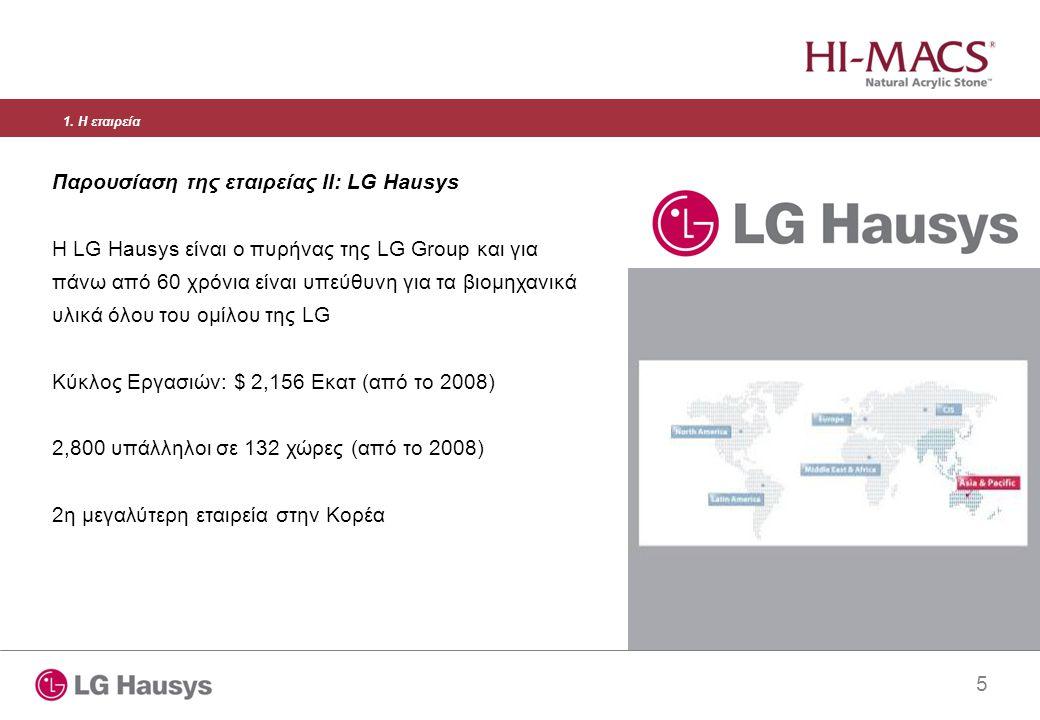 5 Παρουσίαση της εταιρείας II: LG Hausys Η LG Hausys είναι ο πυρήνας της LG Group και για πάνω από 60 χρόνια είναι υπεύθυνη για τα βιομηχανικά υλικά όλου του ομίλου της LG Κύκλος Εργασιών: $ 2,156 Εκατ (από το 2008) 2,800 υπάλληλοι σε 132 χώρες (από το 2008) 2η μεγαλύτερη εταιρεία στην Κορέα 1.