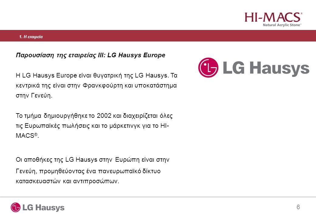 6 Παρουσίαση της εταιρείας III: LG Hausys Europe Η LG Hausys Europe είναι θυγατρική της LG Hausys. Τα κεντρικά της είναι στην Φρανκφούρτη και υποκατάσ