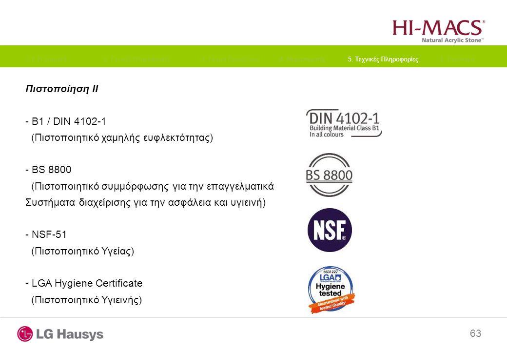 63 Πιστοποίηση II - B1 / DIN 4102-1 (Πιστοποιητικό χαμηλής ευφλεκτότητας) - BS 8800 (Πιστοποιητικό συμμόρφωσης για την επαγγελματικά Συστήματα διαχείρισης για την ασφάλεια και υγιεινή) - NSF-51 (Πιστοποιητικό Υγείας) - LGA Hygiene Certificate (Πιστοποιητικό Υγιεινής) 1.