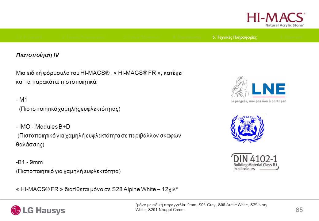 65 Πιστοποίηση IV Μια ειδική φόρμουλα του HI-MACS®, « HI-MACS® FR », κατέχει και τα παρακάτω πιστοποιητικά: - M1 (Πιστοποιητικό χαμηλής ευφλεκτότητας) - IMO - Modules B+D (Πιστοποιητικό για χαμηλή ευφλεκτότητα σε περιβάλλον σκαφών θαλάσσης) -B1 - 9mm (Πιστοποιητικό για χαμηλή ευφλεκτότητα) « HI-MACS® FR » διατίθεται μόνο σε S28 Alpine White – 12χιλ* 1.