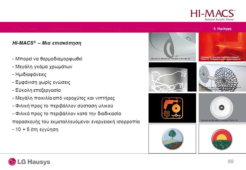 69 HI-MACS ® – Μια επισκόπηση - Μπορεί να θερμοδιαμορφωθεί - Μεγάλη γκάμα χρωμάτων - Ημιδιαφάνειες - Εμφάνιση χωρίς ενώσεις - Εύκολη επεξεργασία - Μεγάλη ποικιλία από νεροχύτες και νιπτήρες - Φιλική προς το περιβάλλον σύσταση υλικού - Φιλικό προς το περιβάλλον κατά την διαδικασία παρασκευής του εκμεταλλευόμενοι ενεργειακή ισορροπία - 10 + 5 έτη εγγύηση Designed by Zdenek Pudil.