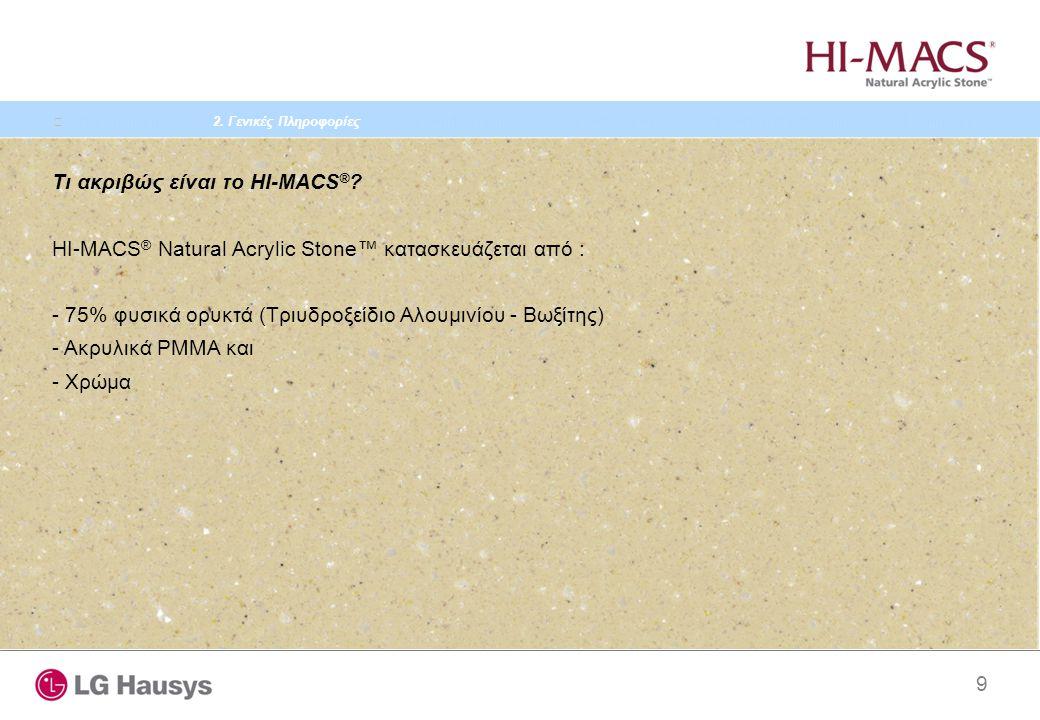 9 Τι ακριβώς είναι το HI-MACS ® ? HI-MACS ® Natural Acrylic Stone™ κατασκευάζεται από : - 75% φυσικά ορυκτά (Τριυδροξείδιο Αλουμινίου - Βωξίτης) - Ακρ