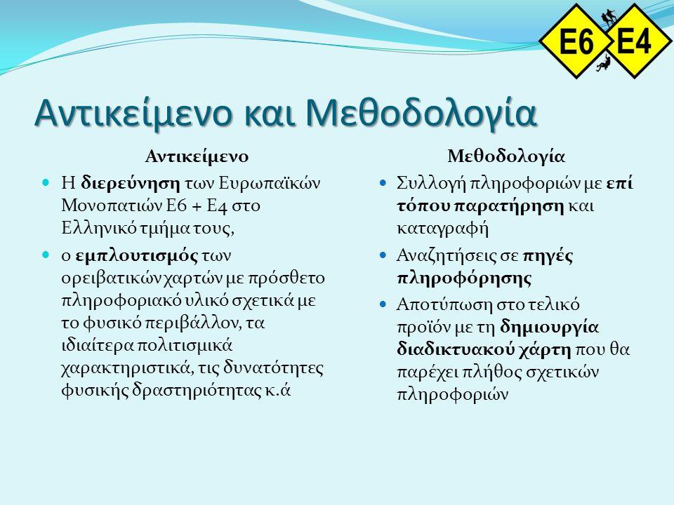 Αντικείμενο και Μεθοδολογία Αντικείμενο  Η διερεύνηση των Ευρωπαϊκών Μονοπατιών Ε6 + Ε4 στο Ελληνικό τμήμα τους,  ο εμπλουτισμός των ορειβατικών χαρτών με πρόσθετο πληροφοριακό υλικό σχετικά με το φυσικό περιβάλλον, τα ιδιαίτερα πολιτισμικά χαρακτηριστικά, τις δυνατότητες φυσικής δραστηριότητας κ.ά Μεθοδολογία  Συλλογή πληροφοριών με επί τόπου παρατήρηση και καταγραφή  Αναζητήσεις σε πηγές πληροφόρησης  Αποτύπωση στο τελικό προϊόν με τη δημιουργία διαδικτυακού χάρτη που θα παρέχει πλήθος σχετικών πληροφοριών