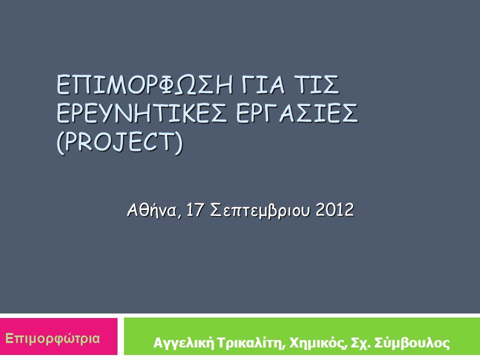 ΕΠΙΜΟΡΦΩΣΗ ΓΙΑ ΤΙΣ ΕΡΕΥΝΗΤΙΚΕΣ ΕΡΓΑΣΙΕΣ (PROJECT) Αθήνα, 17 Σεπτεμβριου 2012 Αγγελική Τρικαλίτη, Χημικός, Σχ.