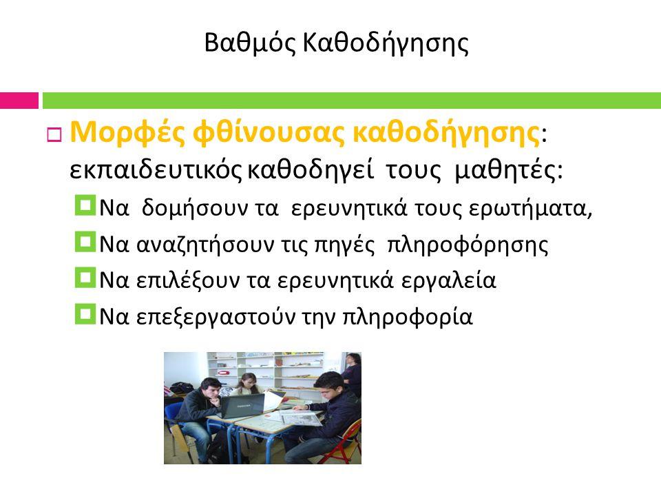 Βαθμός Καθοδήγησης  Μορφές φθίνουσας καθοδήγησης : εκπαιδευτικός καθοδηγεί τους μαθητές :  Να δομήσουν τα ερευνητικά τους ερωτήματα,  Να αναζητήσουν τις πηγές πληροφόρησης  Να επιλέξουν τα ερευνητικά εργαλεία  Να επεξεργαστούν την πληροφορία