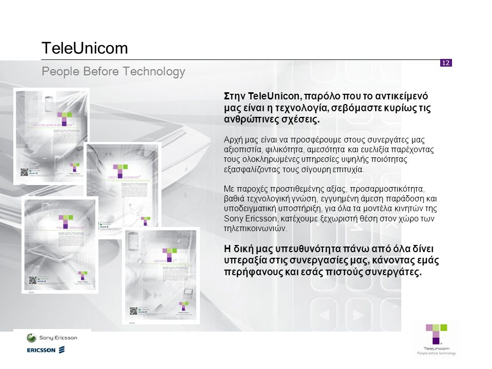 12 TeleUnicom Στην TeleUnicon, παρόλο που το αντικείμενό μας είναι η τεχνολογία, σεβόμαστε κυρίως τις ανθρώπινες σχέσεις. Αρχή μας είναι να προσφέρουμ