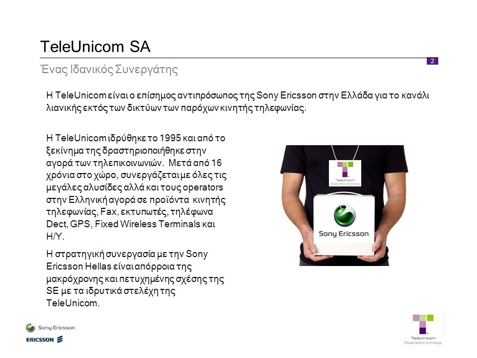 2 TeleUnicom SA Η TeleUnicom είναι ο επίσημος αντιπρόσωπος της Sony Ericsson στην Ελλάδα για το κανάλι λιανικής εκτός των δικτύων των παρόχων κινητής τηλεφωνίας.