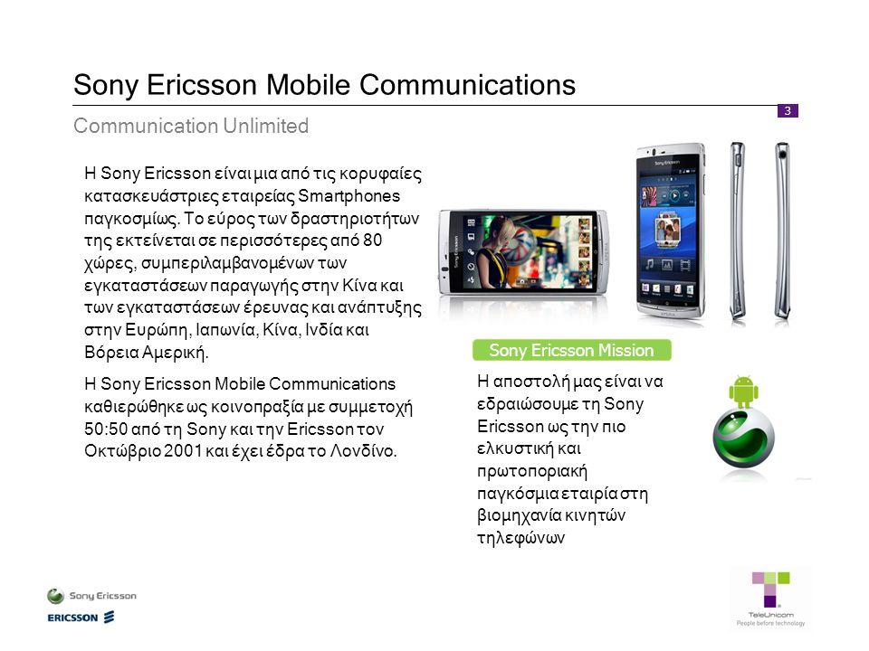 3 Sony Ericsson Mobile Communications Communication Unlimited Sony Ericsson Mission Η αποστολή μας είναι να εδραιώσουμε τη Sony Ericsson ως την πιο ελκυστική και πρωτοποριακή παγκόσμια εταιρία στη βιομηχανία κινητών τηλεφώνων H Sony Ericsson είναι μια από τις κορυφαίες κατασκευάστριες εταιρείας Smartphones παγκοσμίως.