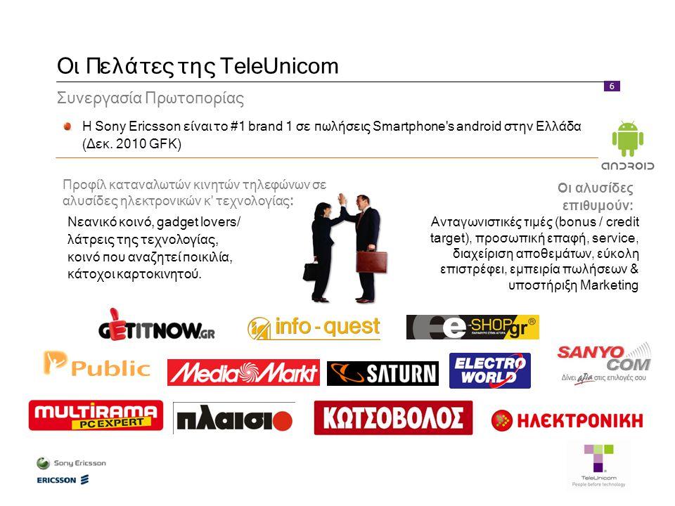 6 Οι Πελάτες της TeleUnicom Συνεργασία Πρωτοπορίας Η Sony Ericsson είναι το #1 brand 1 σε πωλήσεις Smartphone's android στην Ελλάδα (Δεκ. 2010 GFK) Αν