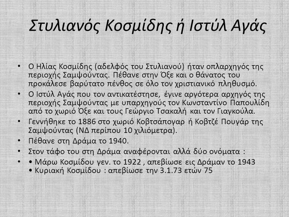 Στυλιανός Κοσμίδης ή Ιστύλ Αγάς • Ο Ηλίας Κοσμίδης (αδελφός του Στυλιανού) ήταν οπλαρχηγός της περιοχής Σαμψούντας. Πέθανε στην Όξε και ο θάνατος του