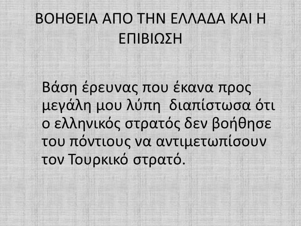 ΒΟΗΘΕΙΑ ΑΠΟ ΤΗΝ ΕΛΛΑΔΑ ΚΑΙ Η ΕΠΙΒΙΩΣΗ Βάση έρευνας που έκανα προς μεγάλη μου λύπη διαπίστωσα ότι ο ελληνικός στρατός δεν βοήθησε του πόντιους να αντιμ