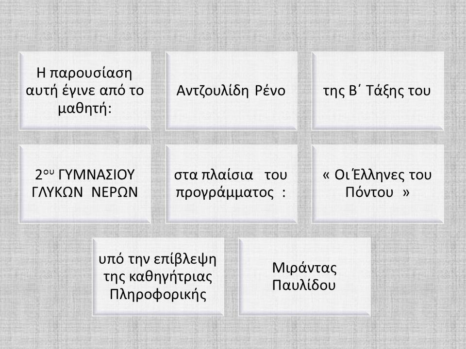 Η παρουσίαση αυτή έγινε από το μαθητή: Αντζουλίδη Ρένοτης Β΄ Τάξης του 2 ου ΓΥΜΝΑΣΙΟΥ ΓΛΥΚΩΝ ΝΕΡΩΝ στα πλαίσια του προγράμματος : « Οι Έλληνες του Πόν