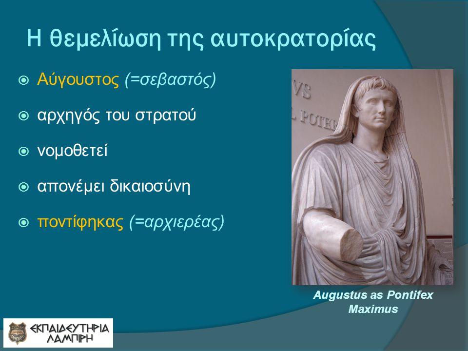 Η θεμελίωση της αυτοκρατορίας  Αύγουστος (=σεβαστός)  αρχηγός του στρατού  νομοθετεί  απονέμει δικαιοσύνη  ποντίφηκας (=αρχιερέας) Augustus as Pontifex Maximus