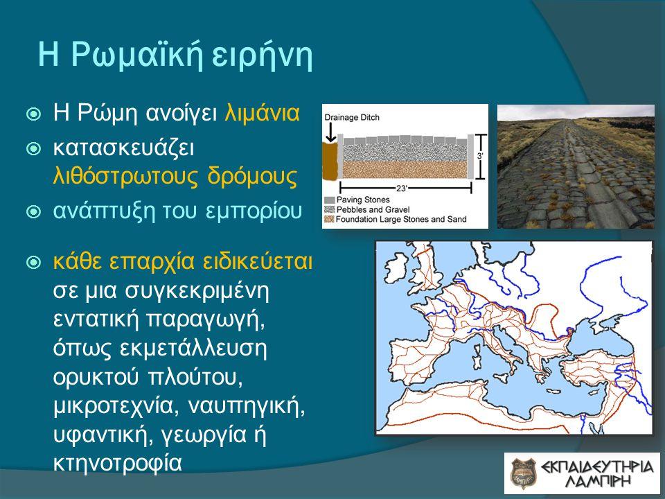 Η Ρωμαϊκή ειρήνη  Η Ρώμη ανοίγει λιμάνια  κατασκευάζει λιθόστρωτους δρόμους  ανάπτυξη του εμπορίου  κάθε επαρχία ειδικεύεται σε μια συγκεκριμένη εντατική παραγωγή, όπως εκμετάλλευση ορυκτού πλούτου, μικροτεχνία, ναυπηγική, υφαντική, γεωργία ή κτηνοτροφία