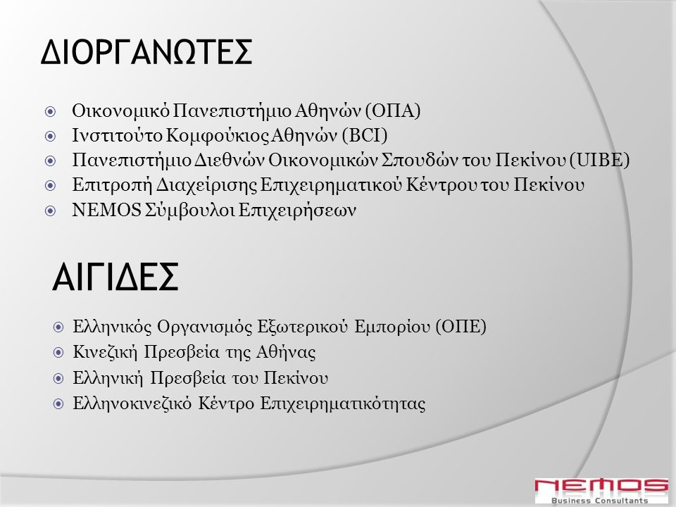 ΔΙΟΡΓΑΝΩΤΕΣ  Οικονομικό Πανεπιστήμιο Αθηνών (ΟΠΑ)  Ινστιτούτο Κομφούκιος Αθηνών (BCI)  Πανεπιστήμιο Διεθνών Οικονομικών Σπουδών του Πεκίνου (UIBE)  Επιτροπή Διαχείρισης Επιχειρηματικού Κέντρου του Πεκίνου  NEMOS Σύμβουλοι Επιχειρήσεων ΑΙΓΙΔΕΣ  Ελληνικός Οργανισμός Εξωτερικού Εμπορίου (ΟΠΕ)  Κινεζική Πρεσβεία της Αθήνας  Ελληνική Πρεσβεία του Πεκίνου  Ελληνοκινεζικό Κέντρο Επιχειρηματικότητας