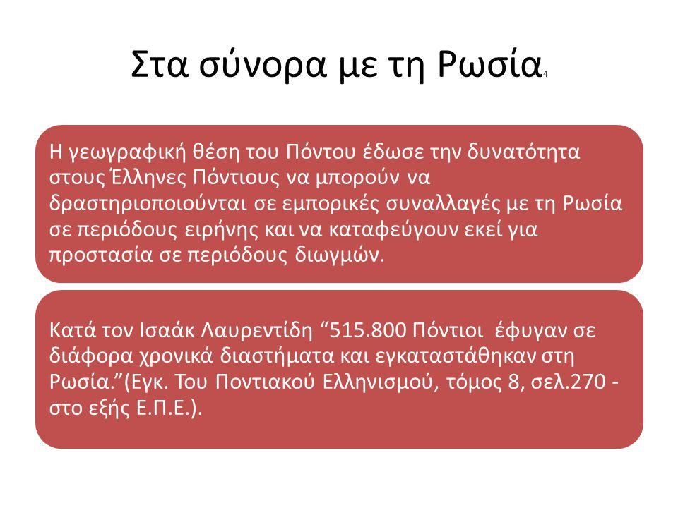 Στα σύνορα με τη Ρωσία 4 Η γεωγραφική θέση του Πόντου έδωσε την δυνατότητα στους Έλληνες Πόντιους να μπορούν να δραστηριοποιούνται σε εμπορικές συναλλαγές με τη Ρωσία σε περιόδους ειρήνης και να καταφεύγουν εκεί για προστασία σε περιόδους διωγμών.