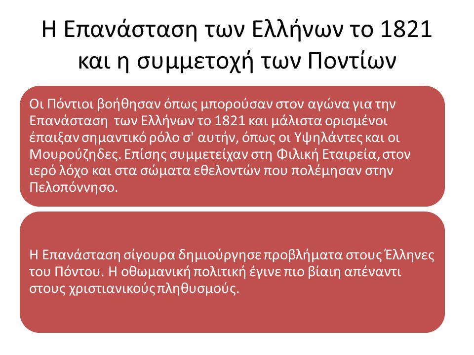 Η Επανάσταση των Ελλήνων το 1821 και η συμμετοχή των Ποντίων Οι Πόντιοι βοήθησαν όπως μπορούσαν στον αγώνα για την Επανάσταση των Ελλήνων το 1821 και μάλιστα ορισμένοι έπαιξαν σημαντικό ρόλο σ αυτήν, όπως οι Υψηλάντες και οι Μουρούζηδες.
