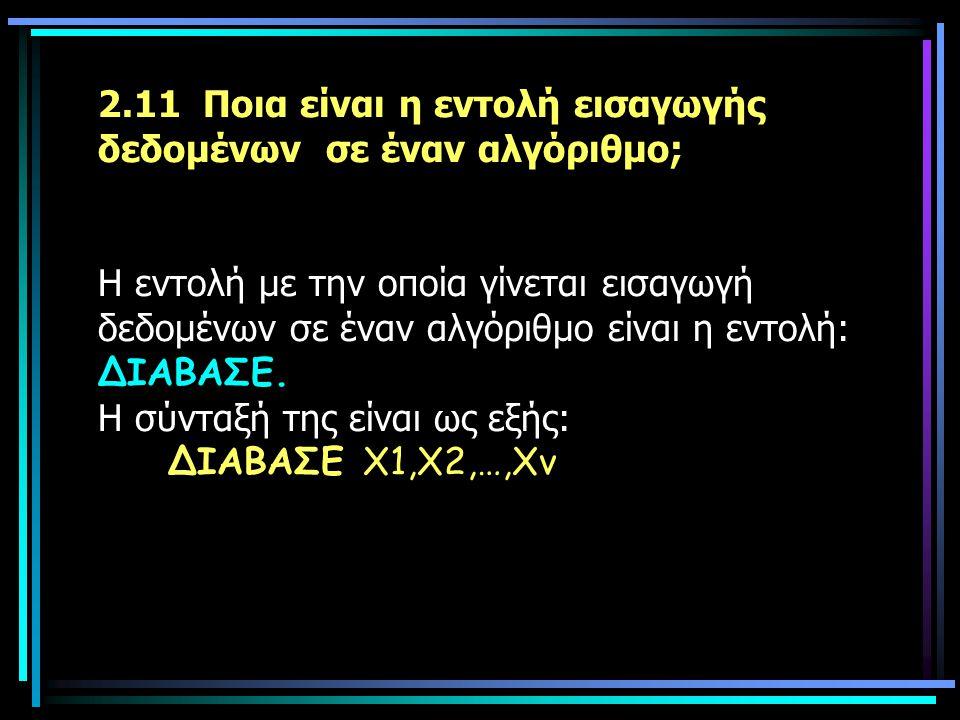 2.11 Ποια είναι η εντολή εισαγωγής δεδομένων σε έναν αλγόριθμο; Η εντολή με την οποία γίνεται εισαγωγή δεδομένων σε έναν αλγόριθμο είναι η εντολή: ΔΙΑΒΑΣΕ.